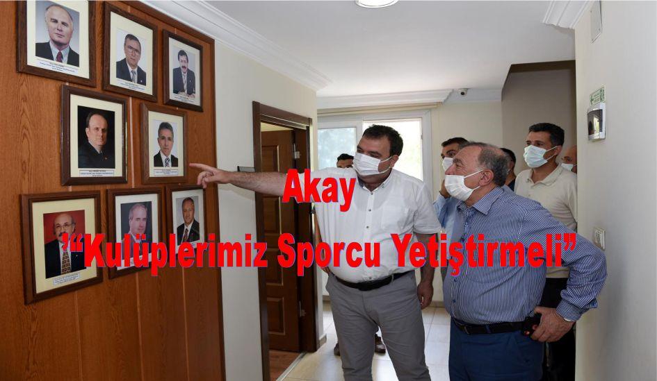 """AKAY""""KULÜPLERİMİZ SPORCU YETİŞTİRMELİ"""""""