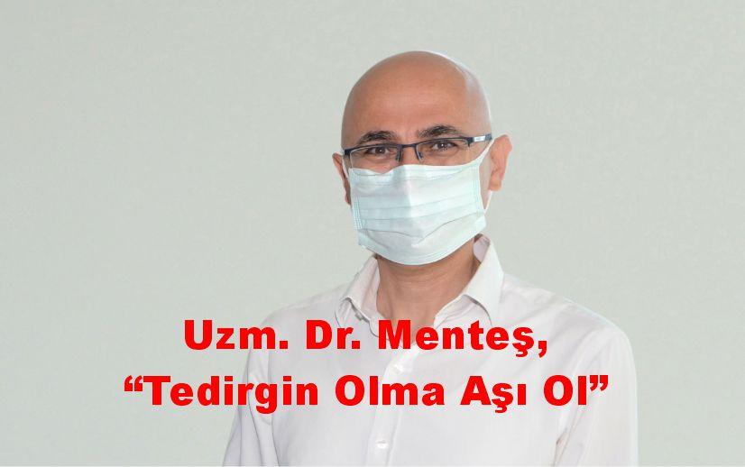 "Uzm. Dr. Menteş, ""Tedirgin olma aşı ol"""